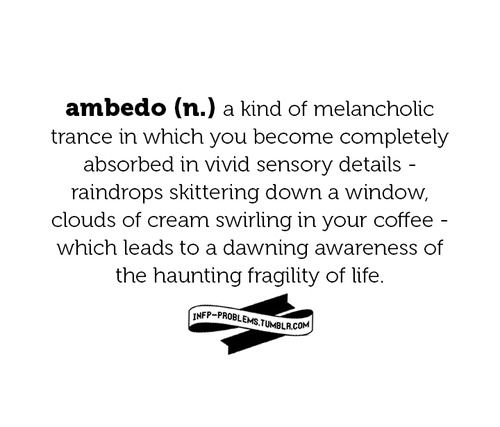 ambedo (n.) a kind of melancholic trance in which you become completely absorbed in vivid sensory details - raindrops skittering down a window, clouds of cream swirling in your coffee - which leads to a dawning awareness the the haunting fragility of life.