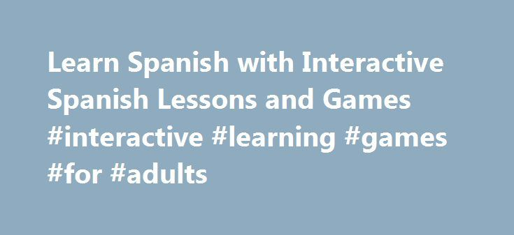 Learn Spanish with Interactive Spanish Lessons and Games #interactive #learning #games #for #adults http://education.remmont.com/learn-spanish-with-interactive-spanish-lessons-and-games-interactive-learning-games-for-adults-3/  #interactive learning games for adults # Learn Spanish Additional Spanish Lessons Even if you're a beginner, you'll be surprised at how easy it is to become conversational using our free audio Spanish lessons. free downloadable software. or if you are a teacher we…