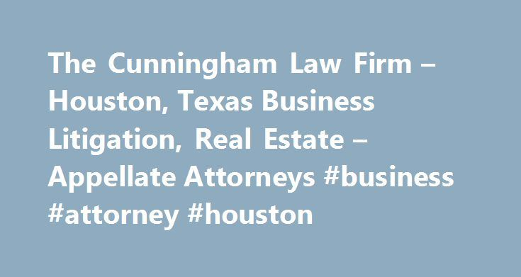 The Cunningham Law Firm – Houston, Texas Business Litigation, Real Estate – Appellate Attorneys #business #attorney #houston http://free.nef2.com/the-cunningham-law-firm-houston-texas-business-litigation-real-estate-appellate-attorneys-business-attorney-houston/  # AV-Rated Houston, TX Attorney Providing fair and effective results since 2000The Cunningham Law Firm in Houston specializes in complex corporate and business litigation/arbitration and appeals for a wide variety of individuals…