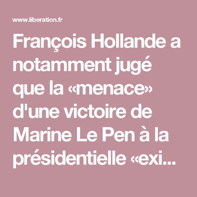 François Hollande a notamment jugé que la «menace» d'une victoire de Marine Le Pen à la présidentielle «existe»