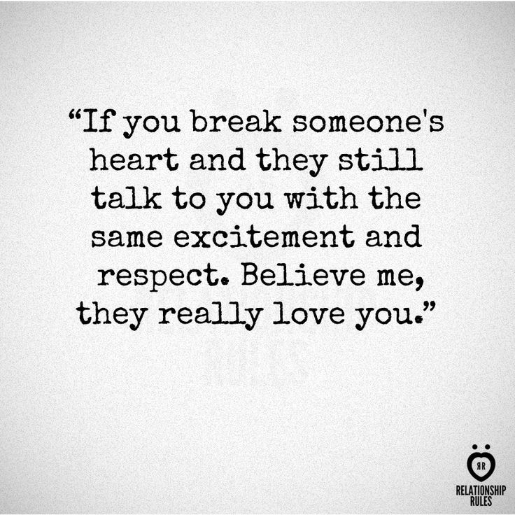 """If you break someone's heart and they still talk to you with the same excitement and respect, believe me they really love you."" It's really dumb it takes breaking up to realize that though. And they don't deserve that."