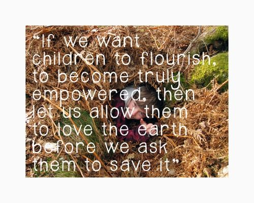 "David Sobel, Environmental Educator and author of Beyond Ecophobia, reclaiming the heart in Nature Education.    ""It is so easy for educators to miss this vital step, to jump straight on to the 'learning' without really giving children the chance to just soak up the richness of nature…"