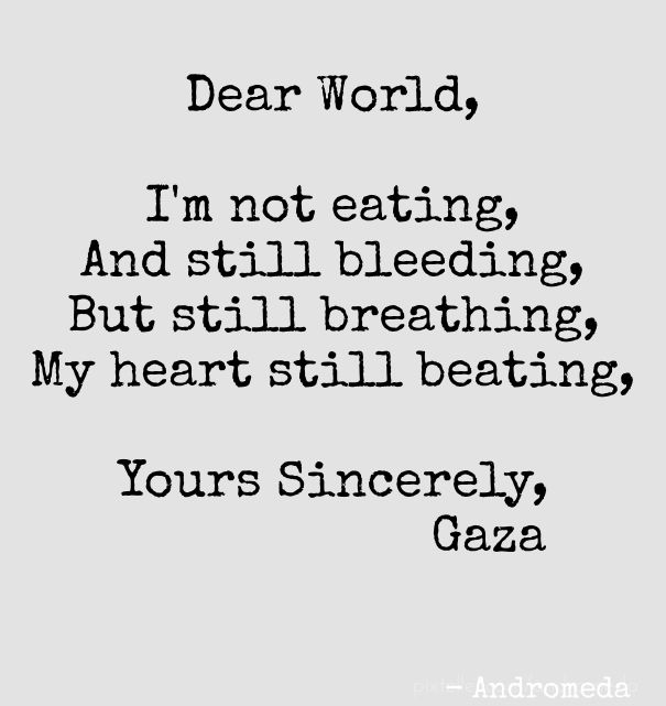 Dear world, i'm not eating, and still bleeding,but still breathing,my heart still beating, yours sincerely, gaza - andromeda