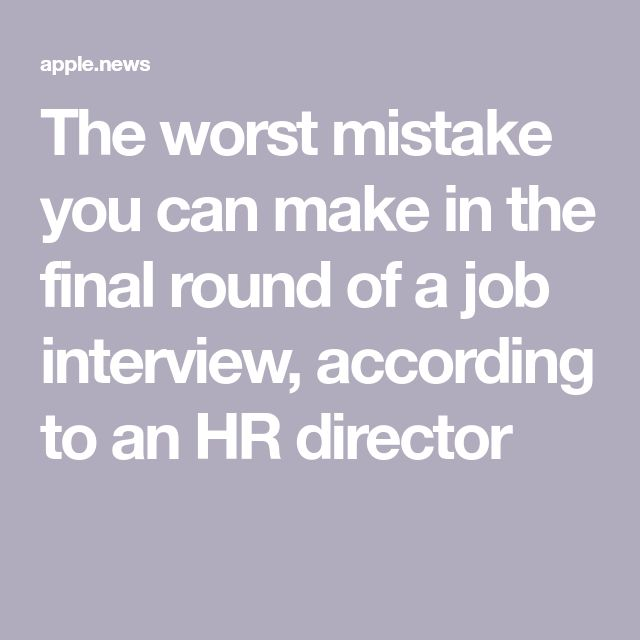 the worst mistake you can make in the final round of a job