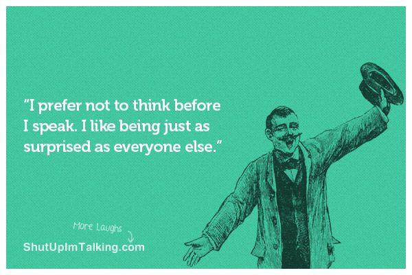 Think before I speak? Why??? hahaha shutupimtalking.com <- has best ecards!