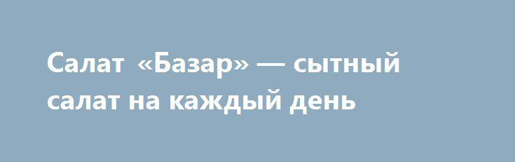 Салат «Базар» — сытный салат на каждый день http://www.anymenu.ru/salat-bazar/  Простой, но очень вкусный салат «Базар» идеален в любое время года. Салат готовится из самых простых и доступных продуктов. Получается очень сытным и вкусным. Прекрасный выбор для будничного обеда или ужина. Майонез можно заменить сливочным соусом. Что нужно: капуста белокочанная —100 г.; морковь —100 г.; зеленый горошек консервированный — 1/2 банки; картофель — 200 г.;