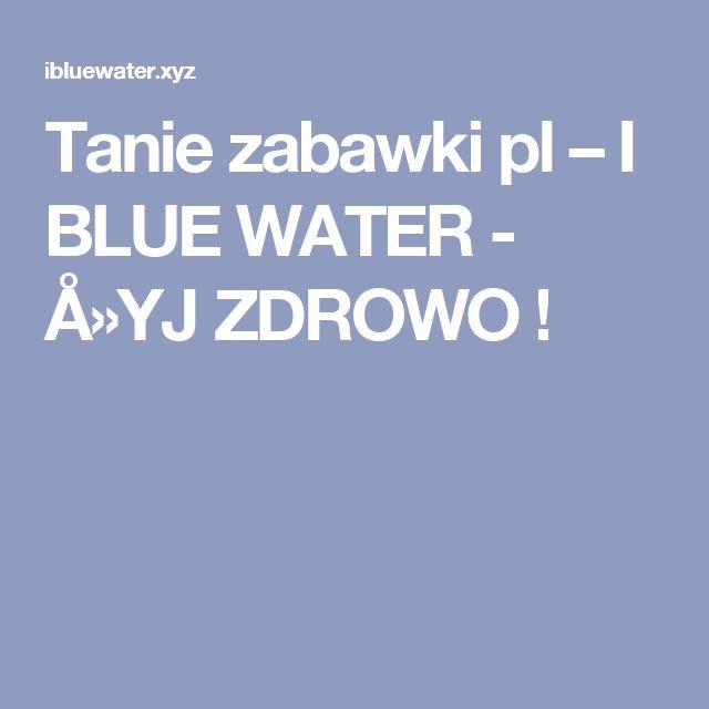 Tanie zabawki pl – I BLUE WATER - Å»YJ ZDROWO !
