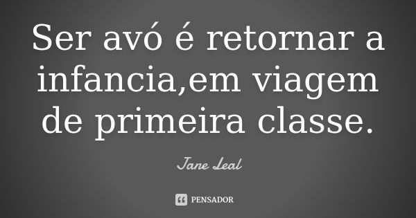 Ser avó é retornar a infancia,em viagem de primeira classe. — Jane Leal