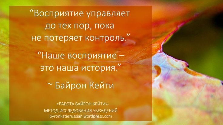 «Восприятие управляет до тех пор, пока не потеряет контроль.»  «Наше восприятие — это наша история.» ~ Байрон Кейти  «Perception rules, until it doesn't.» «Our perception is our story.» ~ Byron Katie