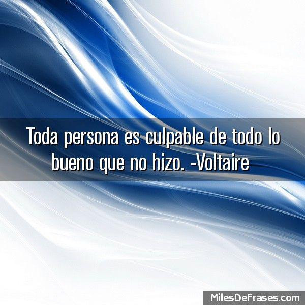 Toda persona es culpable de todo lo bueno que no hizo. -Voltaire