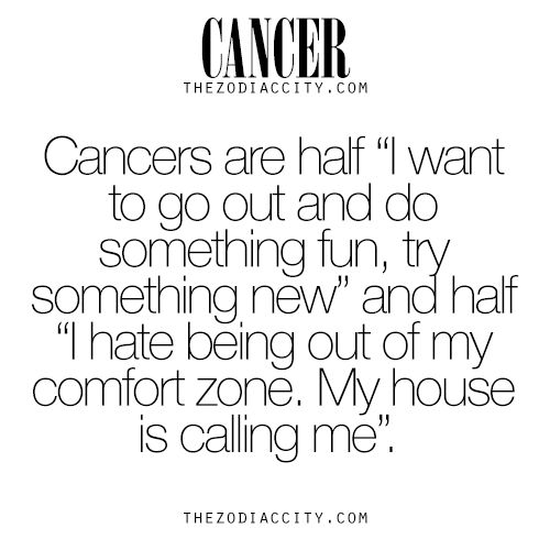 "Cancer Zodiac Sign♋ is half ""I want to go out and do something fun, try something new"" and half ""I hate being out of my comfort zone. My house is calling me."" Cancers want to try something new, have fun & adventure, but I hate being out my comfort zone & house."