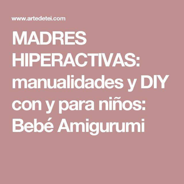 MADRES HIPERACTIVAS: manualidades y DIY con y para niños: Bebé Amigurumi