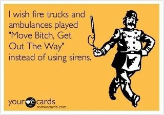 Hahahahaha.Amazing, Ambulance, Yessss, Fire Trucks, Moving Bitch, So True, So Funny, Ecards Singing, Agree