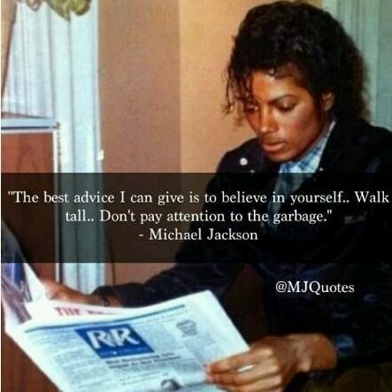 """""""The best advice I can give is to believe in yourself.. Walk tall.. Don't pay attention to the garbage."""" ~ Michael Jackson"""
