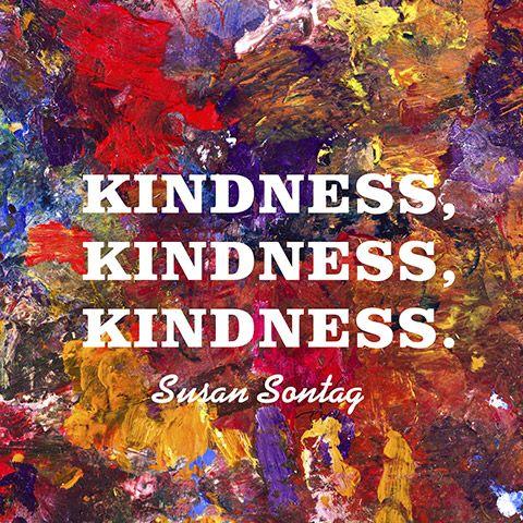 Kindness, kindness, kindness. — Susan Sontag
