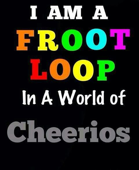 Be A Fruitloop In A World Full Of Cheerios Quote: I'm A Fruit Loop In A World Of Cheerios…