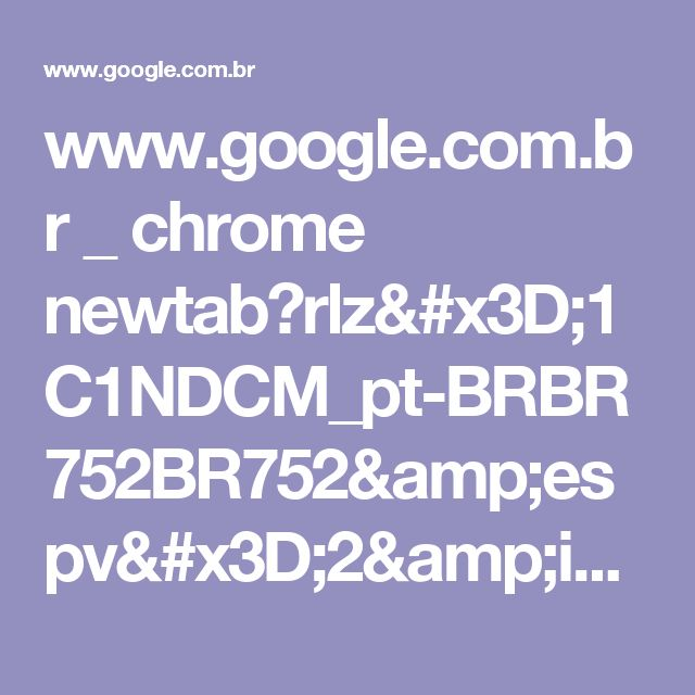 www.google.com.br _ chrome newtab?rlz=1C1NDCM_pt-BRBR752BR752&espv=2&ie=UTF-8