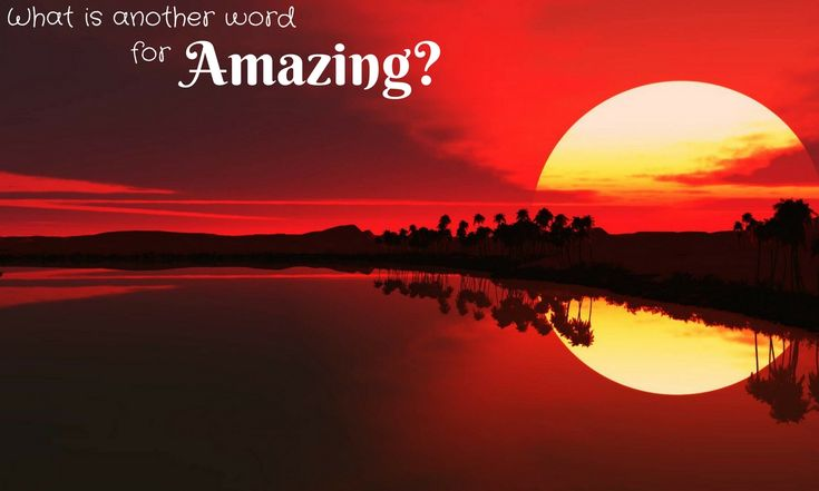 What is another word for #Amazing? 110 Synonyms you can use.
