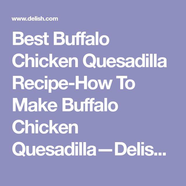 Best Buffalo Chicken Quesadilla Recipe-How To Make Buffalo Chicken Quesadilla—Delish.com