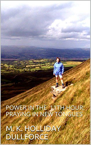 POWER IN THE 11 TH HOUR:: PRAYING IN NEW TONGUES (PRAYING IN AGREEMENT WITH THE PLANS OF GOD) by M. K. HOLLIDAY DULLFORCE http://www.amazon.com/dp/B01BMDOWUM/ref=cm_sw_r_pi_dp_KEhXwb0V53BSG