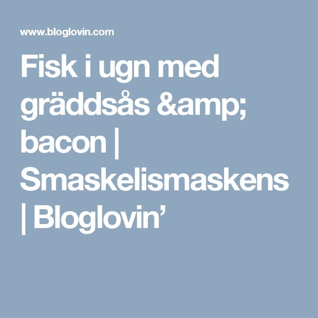 Fisk i ugn med gräddsås & bacon   Smaskelismaskens   Bloglovin'