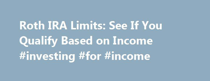 Roth IRA Limits: See If You Qualify Based on Income #investing #for #income http://income.remmont.com/roth-ira-limits-see-if-you-qualify-based-on-income-investing-for-income/  #income filing # Roth IRA Limits Quick summary If you are single, you must make less than $117,000 to contribute to a Roth IRA for the 2016 tax year. If you are married, you must make less than $184,000 in 2016. Note: The article below refers to the 2016 tax year. You have until the […]
