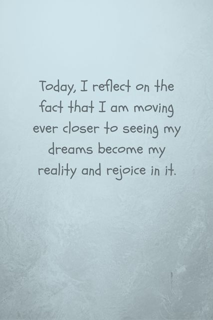 affirmation - today I reflect on the fact that I am moving ever closer to seeing my dreams...