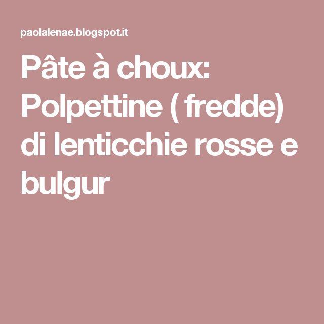 Pâte à choux: Polpettine ( fredde) di lenticchie rosse e bulgur