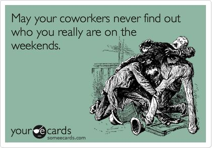hahahaha oh the stories that should never be repeated :)Co Work, Weekend Warriors, Funny Weekend Ecards, So True, Find Out Who True Friends Are, True Stories, Working On The Weekend, Some Ecards Coworkers