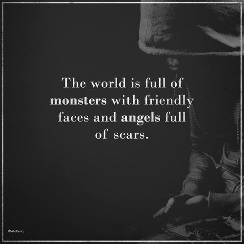 Yes, EXACTLY. But you know what,  people don't understand that. They imagine angels as the most beautiful girls and monsters as ugly as hell.  BUT you know the truth? Actually the angels have broken wings and the pretty ones are monsters in disguise.