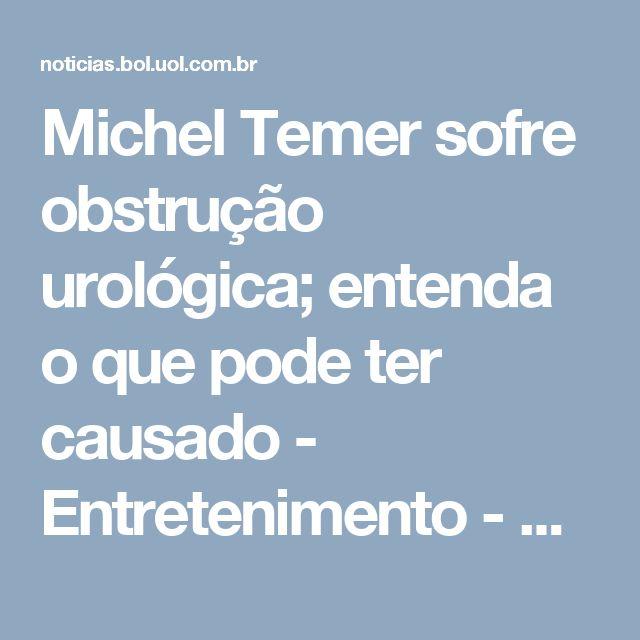 Michel Temer sofre obstrução urológica; entenda o que pode ter causado - Entretenimento - BOL Notícias