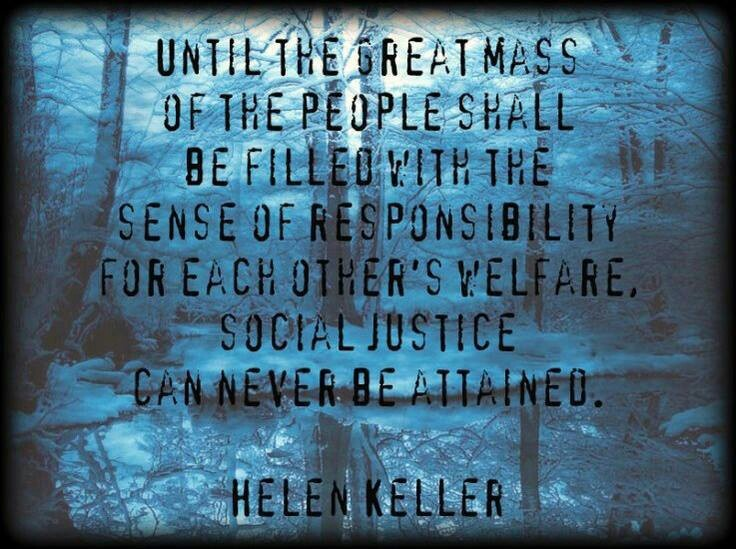 Until the great mass of the people shall be filled with the sense of responsibility for each other's welfare, social justice can never be attained.     This is so true.