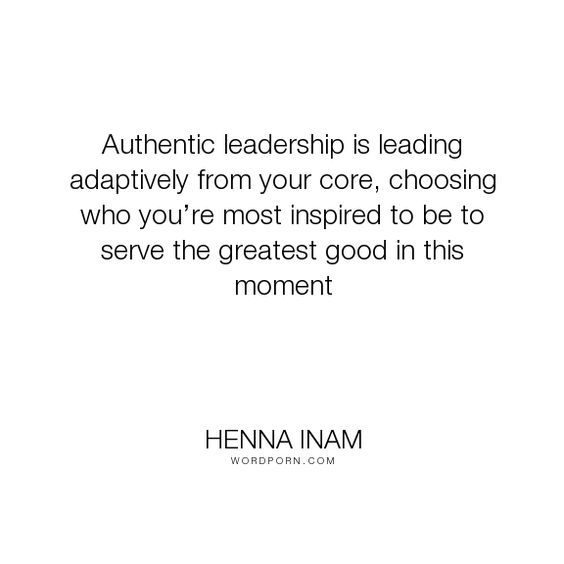"""Henna Inam - """"Authentic leadership is leading adaptively from your core, choosing who you�re most..."""". inspiration, authenticity, leadership-characteristics, authentic-leadership:"""