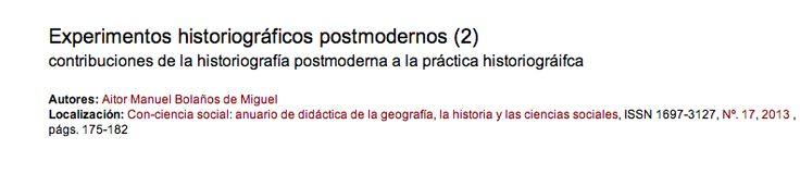 Historiografía postmoderna  Experimentos historiográficos postmodernos (2) contribuciones de la historiografía postmoderna a la práctica historiográfica  Núm Interesante  http://dialnet.unirioja.es/servlet/ejemplar?codigo=349515