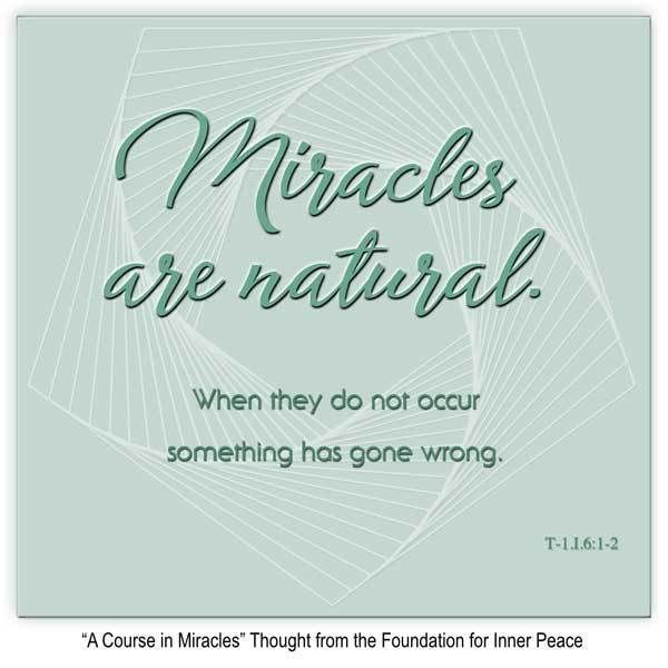 """Miracle Principle 6: """"Miracles are natural. when they do not occur something has gone wrong."""" This is the ACIM Weekly Thought emailed to subscribers today by the Foundation for Inner Peace as part of our 50 Principles of Miracles series. If you would like to subscribe to this free service, visit http://acim.org/weekly_thought_signup.html"""