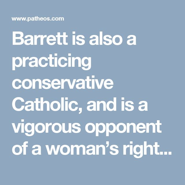 Barrett is also a practicing conservative Catholic, and is a vigorous opponent of a woman's right to an abortion, having written extensively on the need to dismantle Roe v. Wade.