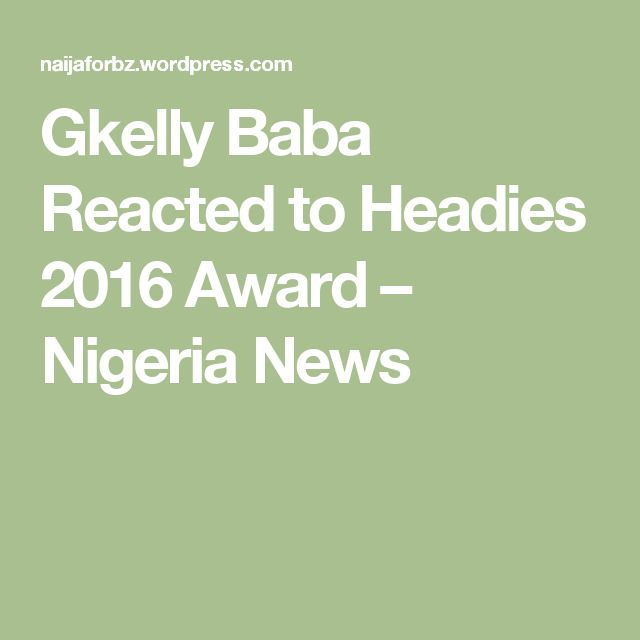 Gkelly Baba Reacted to Headies 2016 Award – Nigeria News