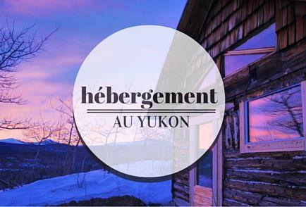 Où se loger au Yukon? Consultez mes bonnes adresses sur layukonnaise.com