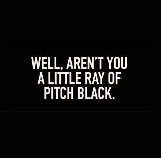 Well, aren't you a little ray of pitch black.                                                                                                                                                                                 More