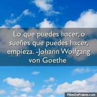 Lo que puedes hacer, o sueñes que puedes hacer, empieza. -Johann Wolfgang von Goethe