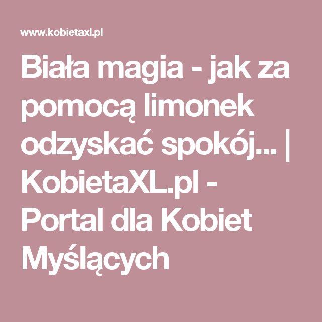 Biała magia - jak za pomocą limonek odzyskać spokój...    KobietaXL.pl - Portal dla Kobiet Myślących