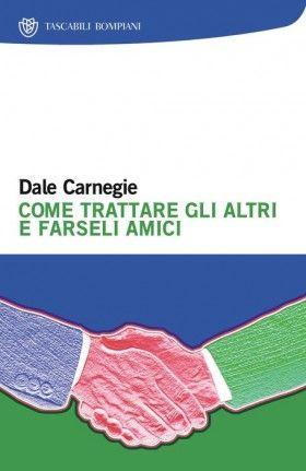 """""""Come trattare gli altri e farseli amici"""" di Dale Carnegie"""