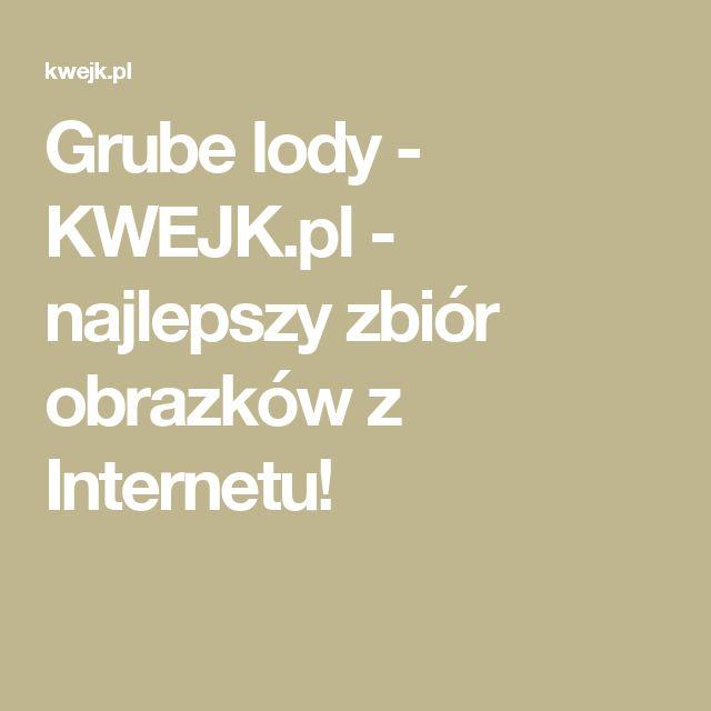 Grube lody - KWEJK.pl - najlepszy zbiór obrazków z Internetu!