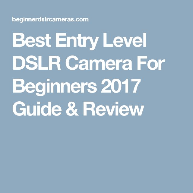 Best Entry Level DSLR Camera For Beginners 2017 Guide & Review