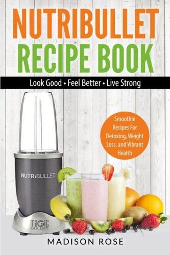 Nutribullet Recipe Book: Smoothie Recipes For Detoxing, Weight Loss, and Vibrant Health - Look Good - Feel Good - Live Strong