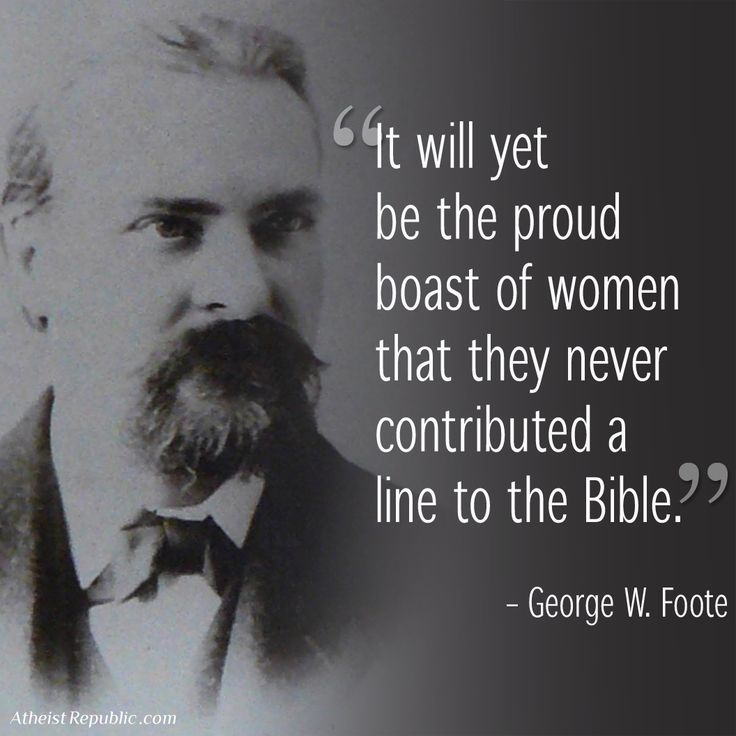"""It will yet be the proud boast of women that they never contributed a line to the bible. ~George W. Foote  Wonderful!"""