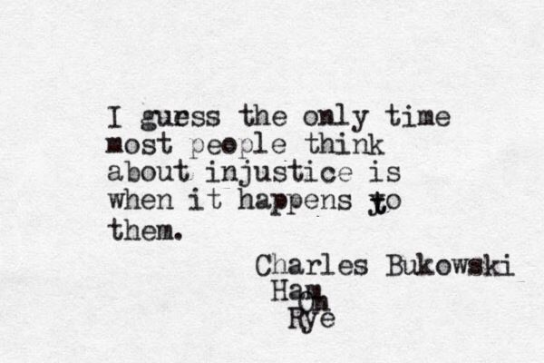 I guess the only time most people think about injustice is when it happens to…