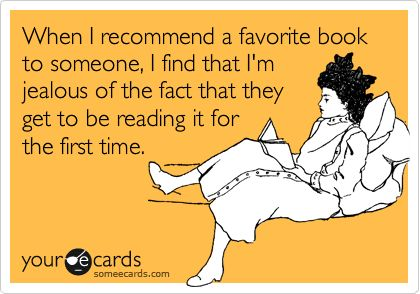When I recommend a favorite book to someone, I find that I'm jealous of the fact that they get to be reading it for the first time.: Fifty Shades Quotes, Books Books, Favorite Book, Books 3, Book Lol, Books A Pal Ooza, Bookworm Probs, Favorites Recommended