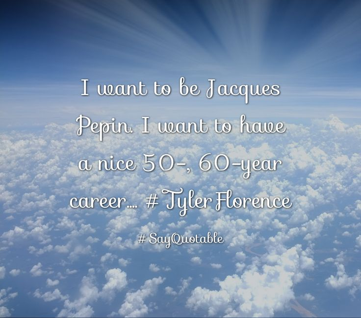 Quotes about I want to be Jacques Pepin. I want to have a nice 50-, 60-year career.... #TylerFlorence   with images background, share as cover photos, profile pictures on WhatsApp, Facebook and Instagram or HD wallpaper - Best quotes