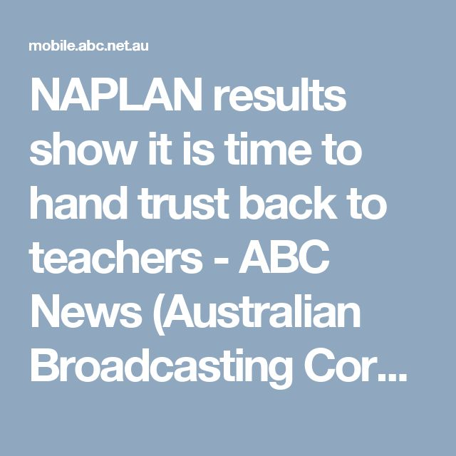 NAPLAN results show it is time to hand trust back to teachers - ABC News (Australian Broadcasting Corporation)